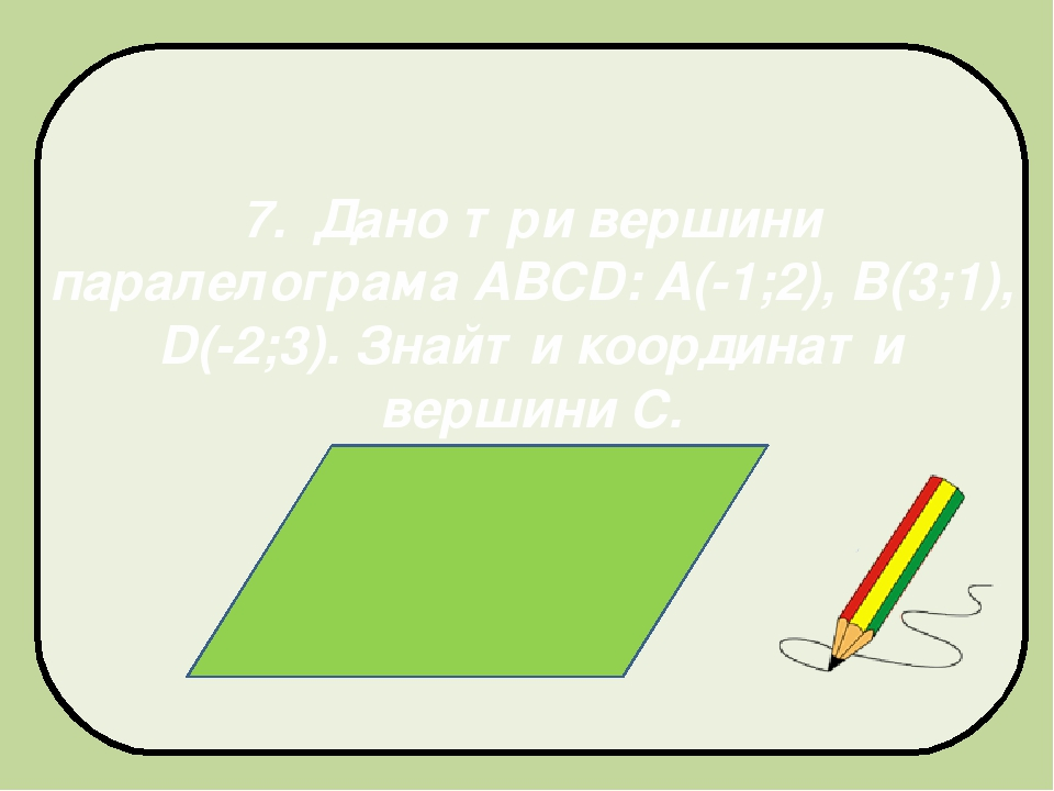 7. Дано три вершини паралелограма АВСD: A(-1;2), B(3;1), D(-2;3). Знайти координати вершини С.