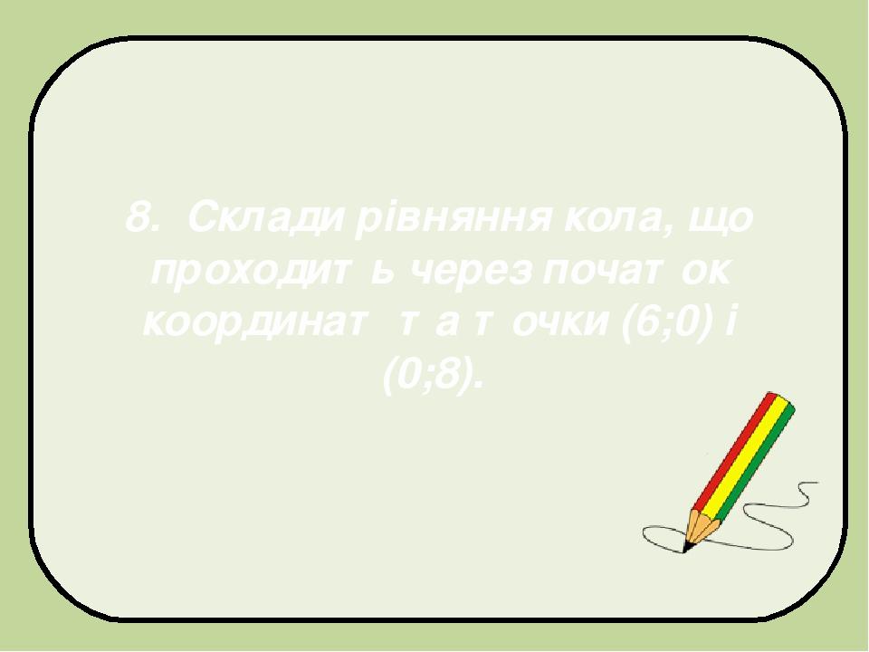 8. Склади рівняння кола, що проходить через початок координат та точки (6;0) і (0;8).