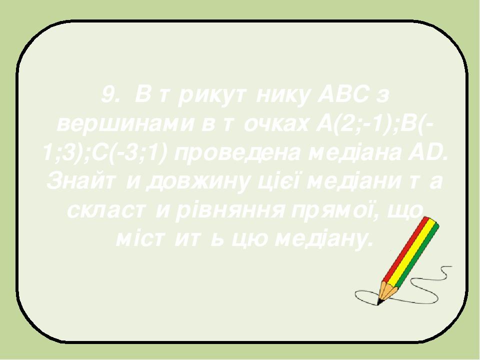 9. В трикутнику АВС з вершинами в точках A(2;-1);В(-1;3);С(-3;1) проведена медіана AD. Знайти довжину цієї медіани та скласти рівняння прямої, що м...
