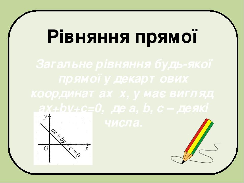 Загальне рівняння будь-якої прямої у декартових координатах х, у має вигляд ах+bу+с=0, де а, b, с – деякі числа. Рівняння прямої