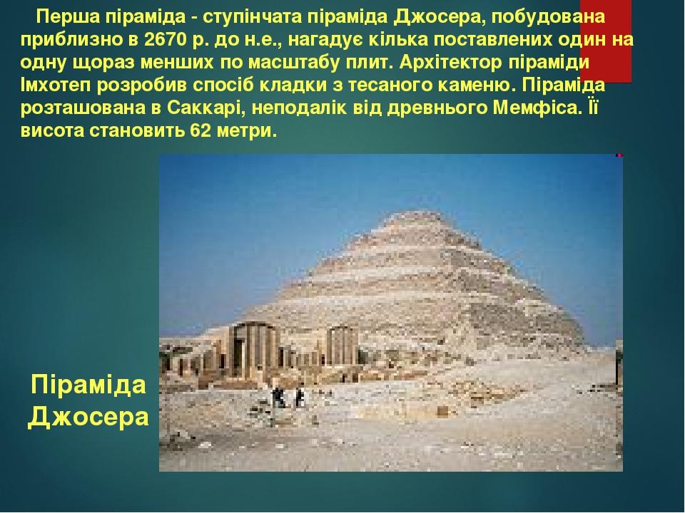 Перша піраміда - ступінчата піраміда Джосера, побудована приблизно в 2670 р. до н.е., нагадує кілька поставлених один на одну щораз менших по масшт...