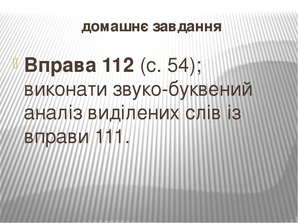 домашнє завдання Вправа 112 (с. 54); виконати звуко-буквений аналіз виділених слів із вправи 111.