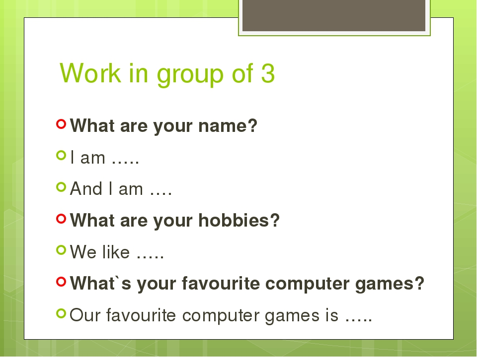Work in group of 3 What are your name? I am ….. And I am …. What are your hobbies? We like ….. What`s your favourite computer games? Our favourite ...