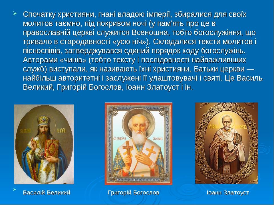 Спочатку християни, гнані владою імперії, збиралися для своїх молитов таємно, під покривом ночі (у пам'ять про це в православній церкві служится Вс...