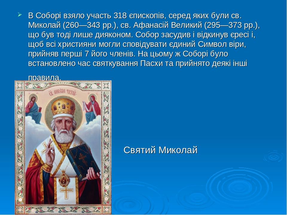В Соборі взяло участь 318 єпископів, серед яких були св. Миколай (260—343 рр.), св. Афанасій Великий (295—373 рр.), що був тоді лише дияконом. Собо...