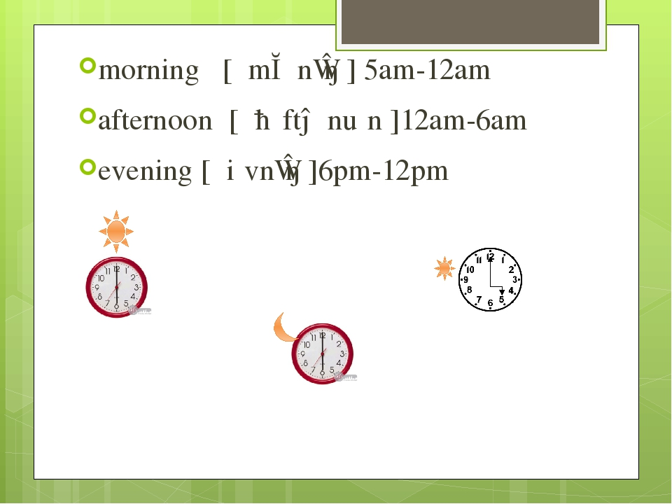 morning [ ˈmɔːnɪŋ ] 5am-12am afternoon [ ˌɑːftəˈnuːn ]12am-6am evening [ ˈiːvnɪŋ ]6pm-12pm