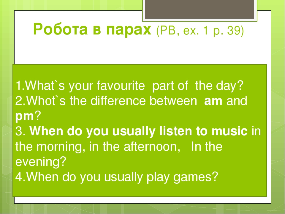 Робота в парах (РВ, ех. 1 р. 39) 1.What`s your favourite part of the day? 2.Whot`s the difference between am and pm? 3. When do you usually listen ...