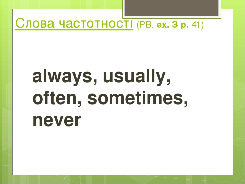 Слова частотності (РВ, ех. З р. 41) always, usually, often, sometimes, never