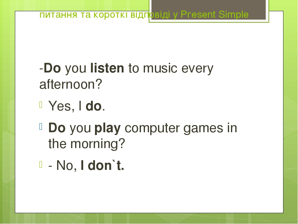 питання та короткі відповіді у Ргеsent Simple -Do you listen to music every afternoon? Yes, I do. Do you play computer games in the morning? - No, ...