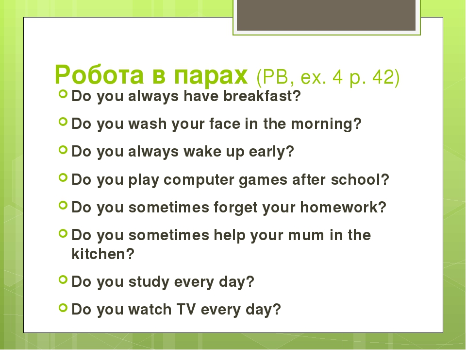 Робота в парах (РВ, ех. 4 р. 42) Do you always have breakfast? Do you wash your face in the morning? Do you always wake up early? Do you play compu...