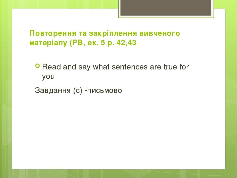 Повторення та закріплення вивченого матеріалу (РВ, ех. 5 р. 42,43 Read and say what sentences are true for you Завдання (с) -письмово