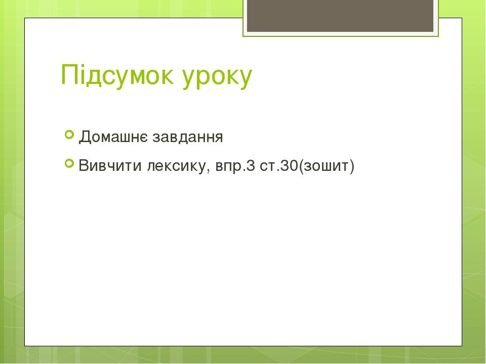 Підсумок уроку Домашнє завдання Вивчити лексику, впр.3 ст.30(зошит)