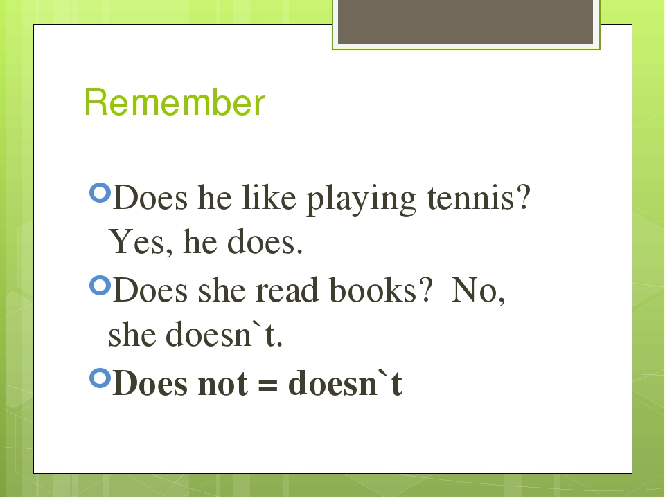 Remember Does he like playing tennis? Yes, he does. Does she read books? No, she doesn`t. Does not = doesn`t