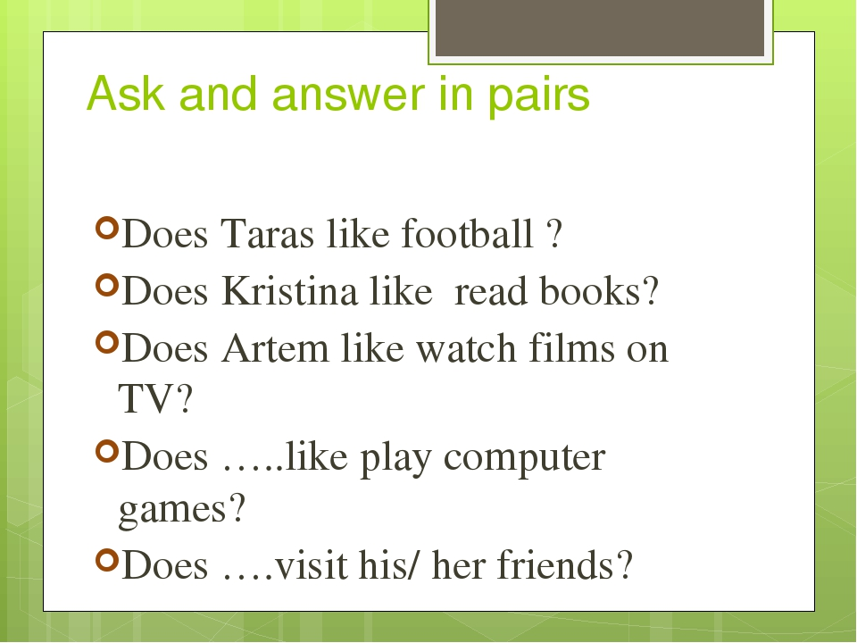 Ask and answer in pairs Does Taras like football ? Does Kristina like read books? Does Artem like watch films on TV? Does …..like play computer gam...