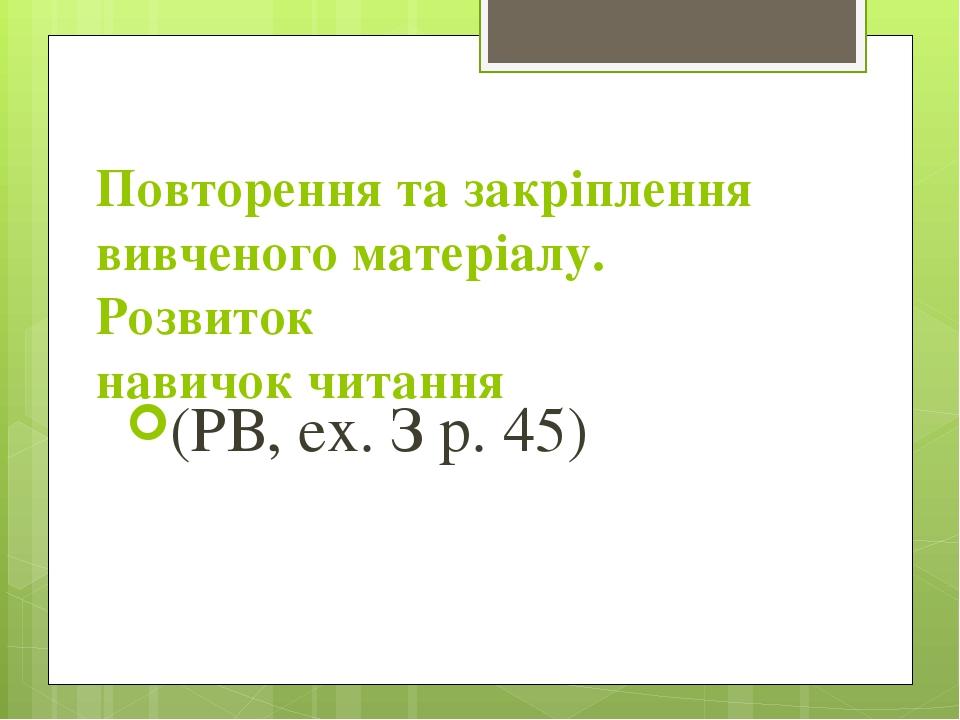 Повторення та закріплення вивченого матеріалу. Розвиток навичок читання (РВ, ех. З р. 45)