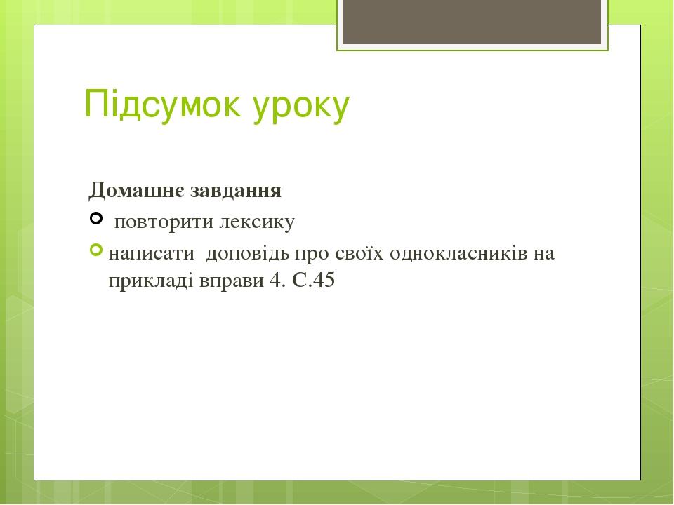 Підсумок уроку Домашнє завдання повторити лексику написати доповідь про своїх однокласників на прикладі вправи 4. С.45