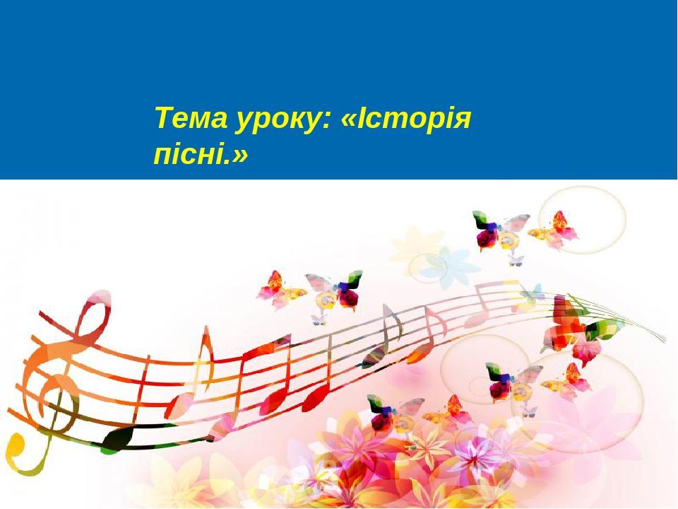 Тема уроку: «Історія пісні.»