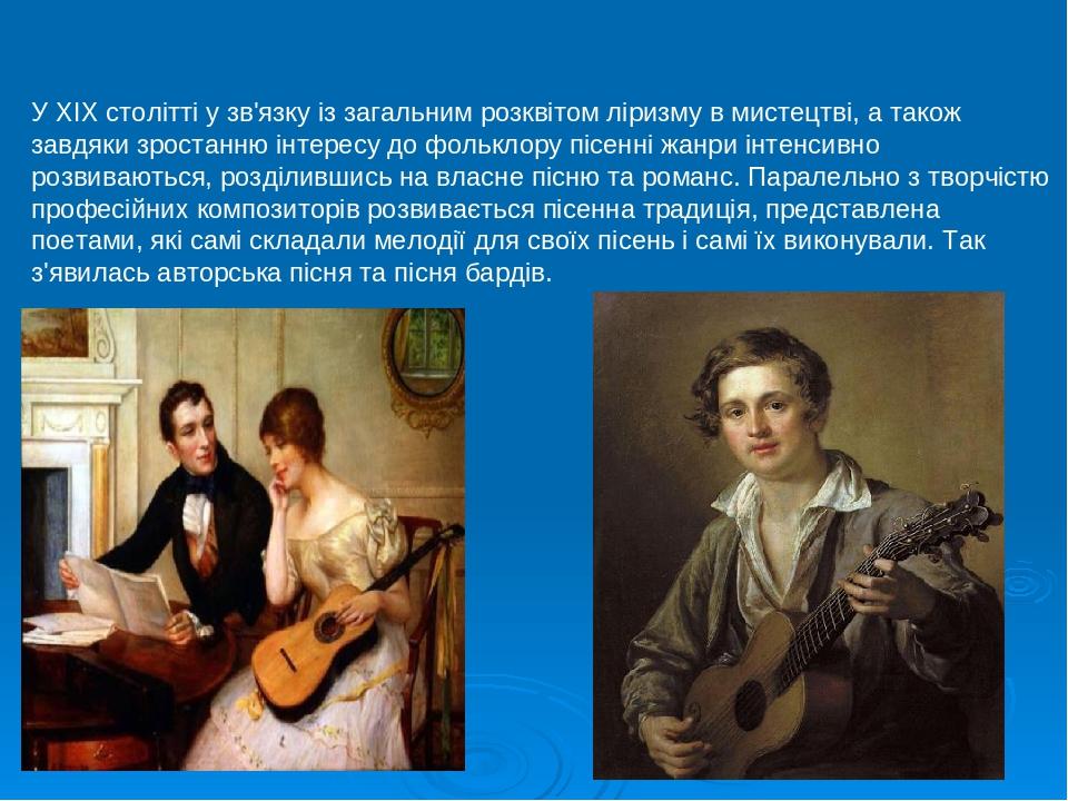У XIX столітті у зв'язку із загальним розквітом ліризму в мистецтві, а також завдяки зростанню інтересу до фольклору пісенні жанри інтенсивно розви...