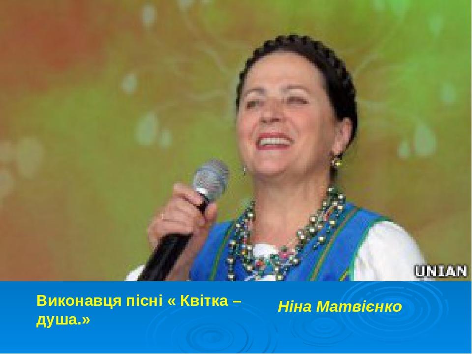 Виконавця пісні « Квітка – душа.» Ніна Матвієнко