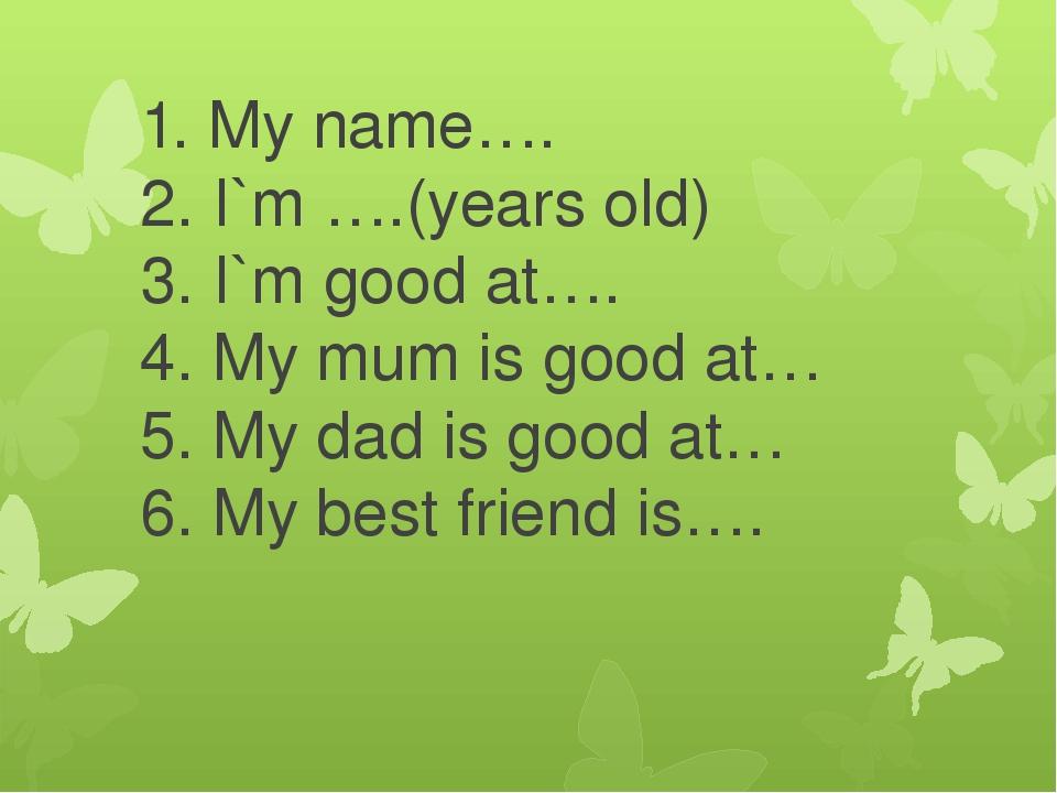 1. My name…. 2. I`m ….(years old) 3. I`m good at…. 4. My mum is good at… 5. My dad is good at… 6. My best friend is….