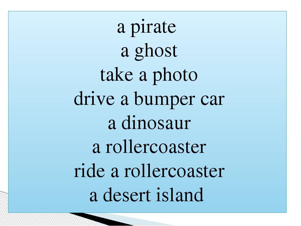 a pirate a ghost take a photo drive a bumper car a dinosaur a rollercoaster ride a rollercoaster a desert island