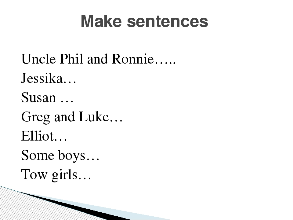 Uncle Phil and Ronnie….. Jessika… Susan … Greg and Luke… Elliot… Some boys… Tow girls… Make sentences