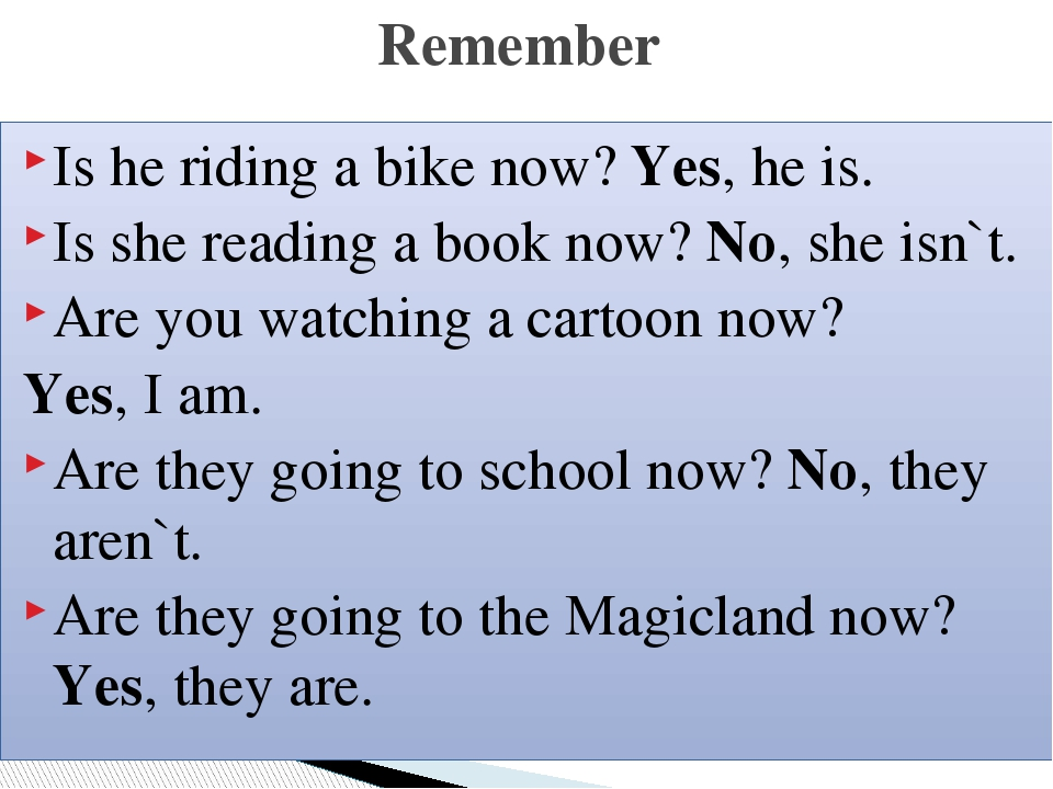 Is he riding a bike now? Yes, he is. Is she reading a book now? No, she isn`t. Are you watching a cartoon now? Yes, I am. Are they going to school ...