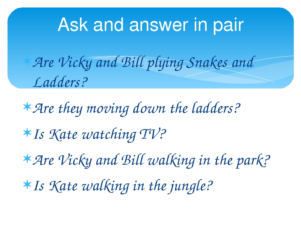 Are Vicky and Bill plying Snakes and Ladders? Are they moving down the ladders? Is Kate watching TV? Are Vicky and Bill walking in the park? Is Kat...