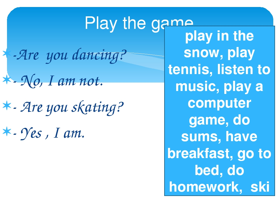 -Are you dancing? - No, I am not. - Are you skating? - Yes , I am. Play the game play in the snow, play tennis, listen to music, play a computer ga...