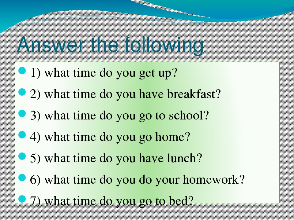 Answer the following questions: Task №1 (work in pairs) 1) what time do you get up? 2) what time do you have breakfast? 3) what time do you go to s...