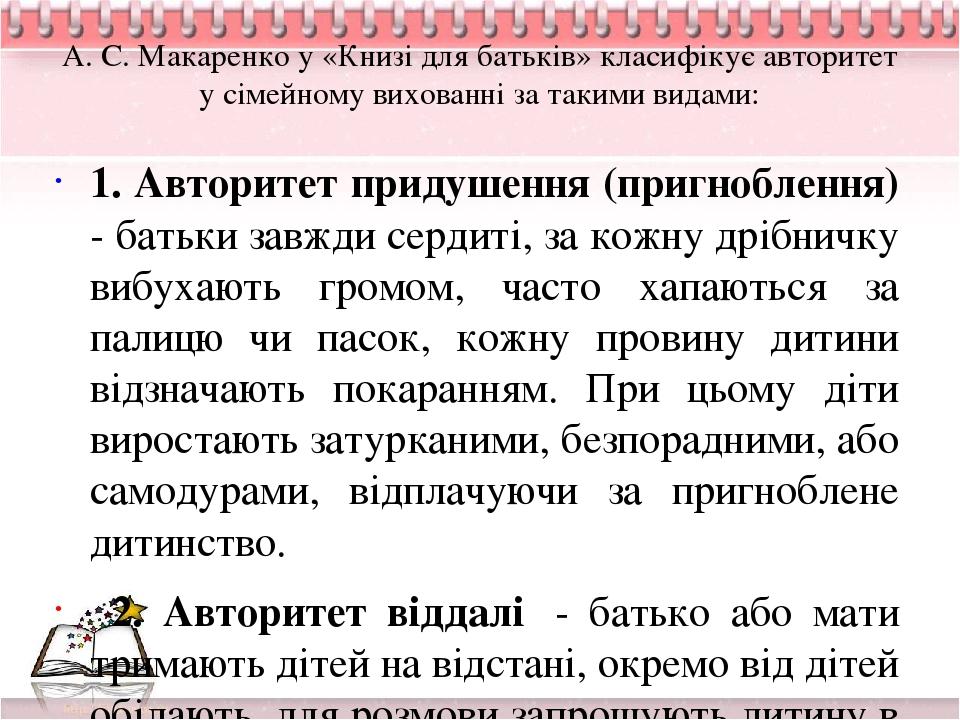 А. С. Макаренко у «Книзі для батьків» класифікує авторитет у сімейному вихованні за такими видами: 1. Авторитет придушення (пригноблення) - батьки ...