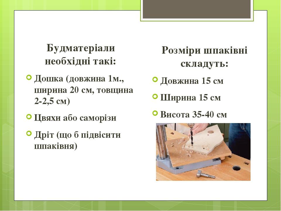 Будматеріали необхідні такі: Дошка (довжина 1м., ширина 20 см, товщина 2-2,5 см) Цвяхи або саморізи Дріт (що б підвісити шпаківня) Розміри шпаківні...