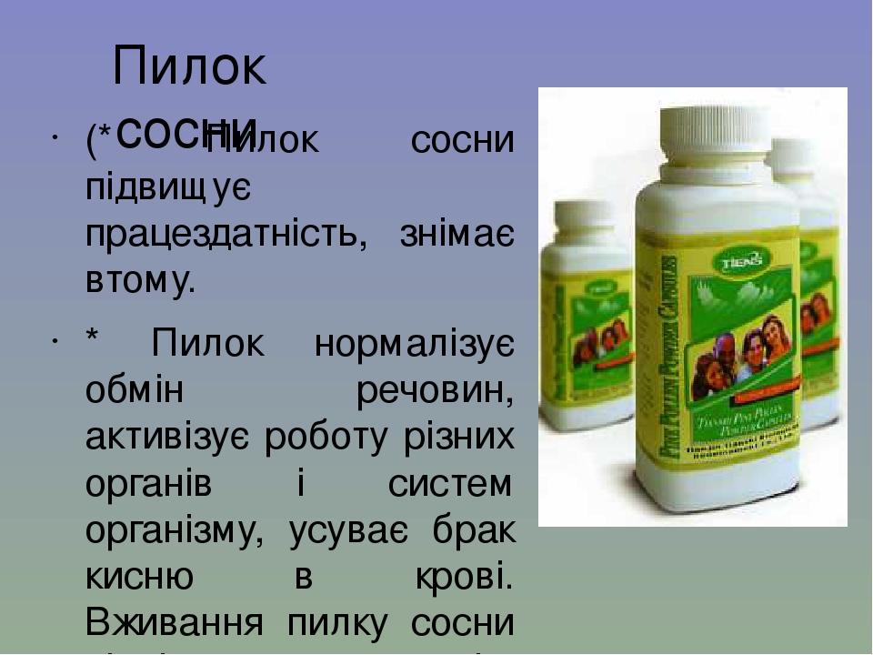 Пилок сосни (* Пилок сосни підвищує працездатність, знімає втому. * Пилок нормалізує обмін речовин, активізує роботу різних органів і систем органі...