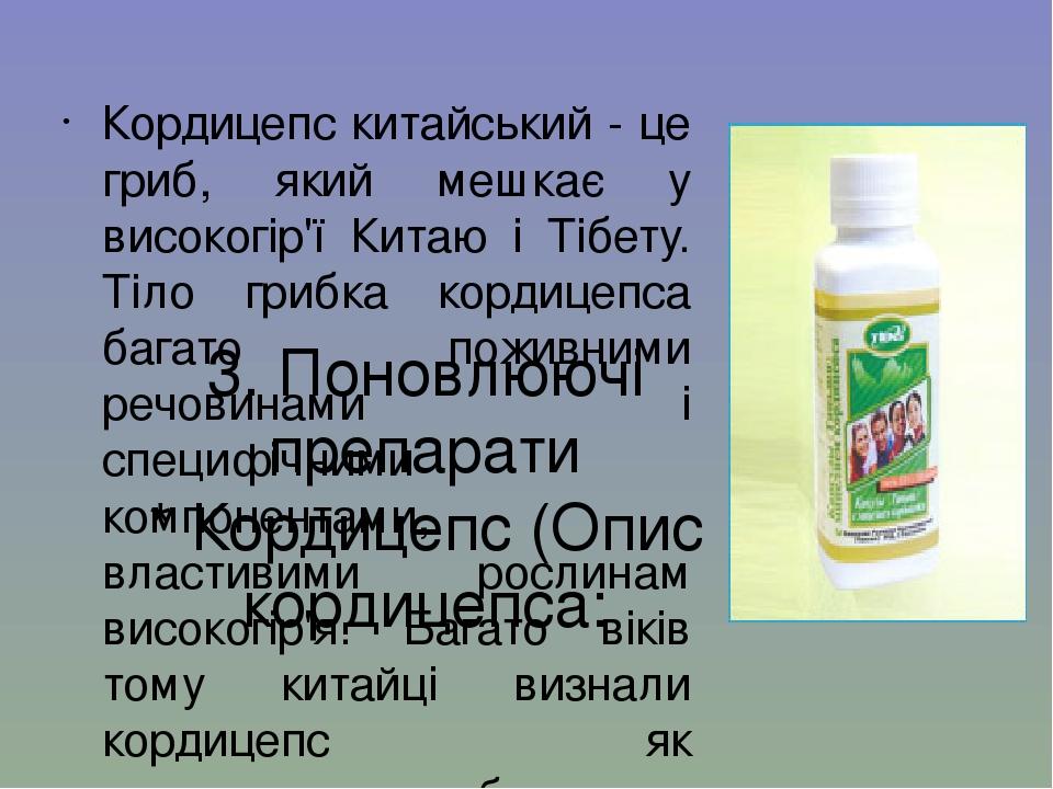 3. Поновлюючі препарати * Кордицепс (Опис кордицепса: Кордицепс китайський - це гриб, який мешкає у високогір'ї Китаю і Тібету. Тіло грибка кордице...