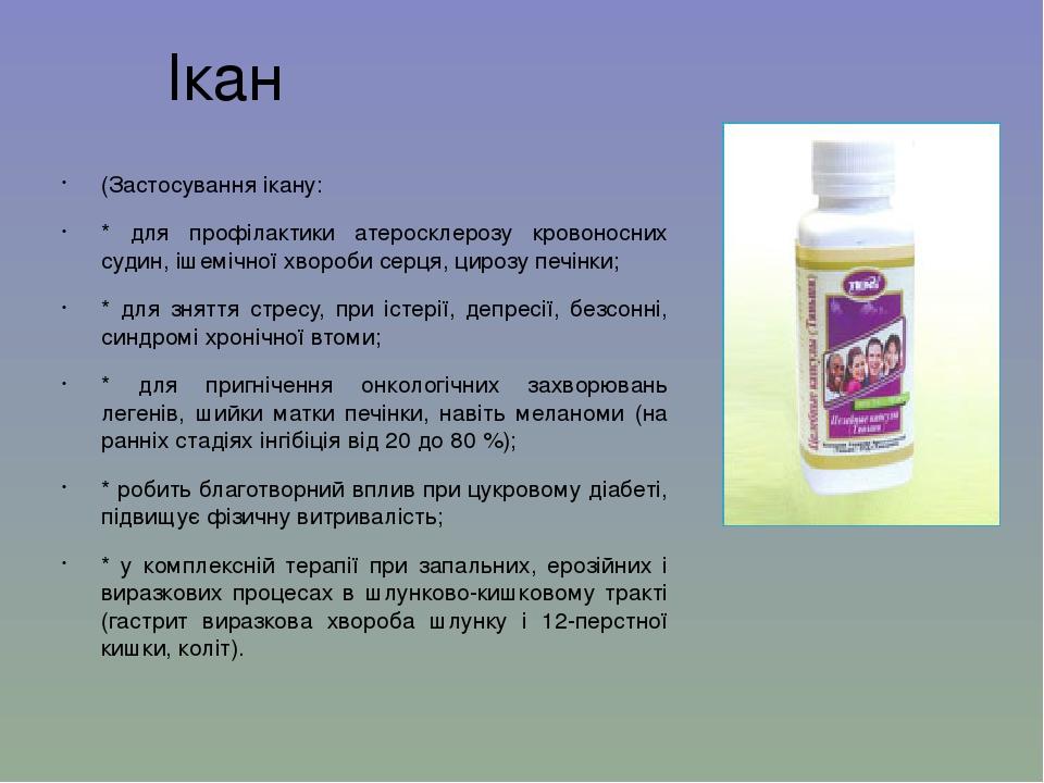 Ікан (Застосування ікану: * для профілактики атеросклерозу кровоносних судин, ішемічної хвороби серця, цирозу печінки; * для зняття стресу, при іст...