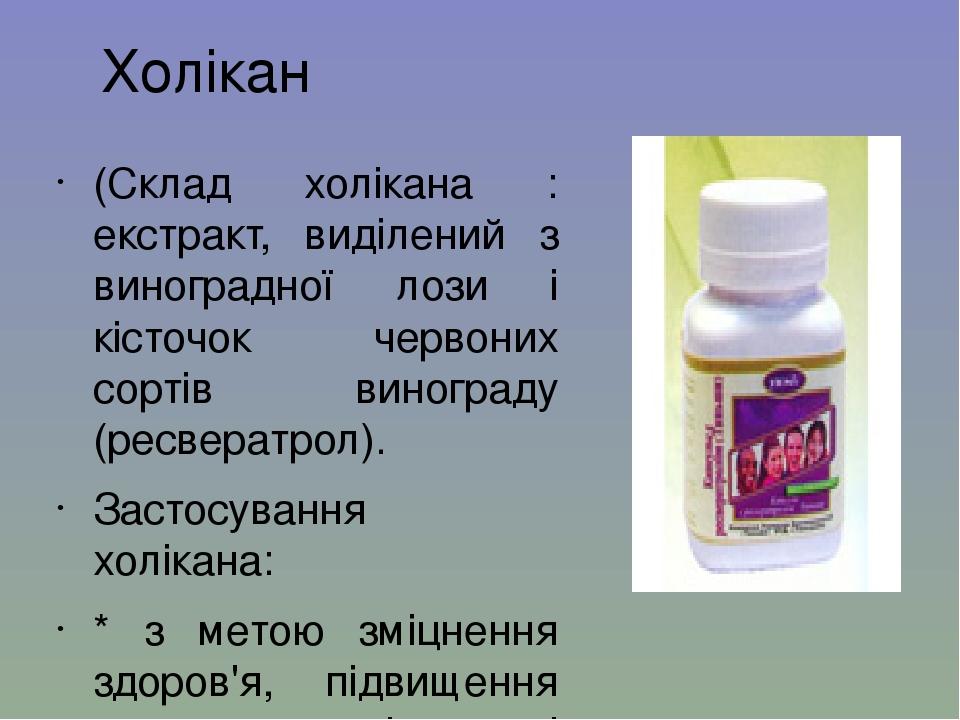 Холікан (Склад холікана : екстракт, виділений з виноградної лози і кісточок червоних сортів винограду (ресвератрол). Застосування холікана: * з мет...