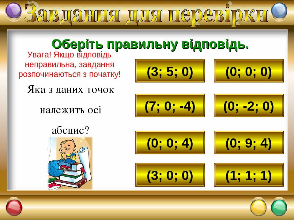(3; 5; 0) (0; 0; 0) (7; 0; -4) (0; 0; 4) (3; 0; 0) (1; 1; 1) (0; 9; 4) (0; -2; 0) Яка з даних точок належить осі абсцис? Оберіть правильну відповід...