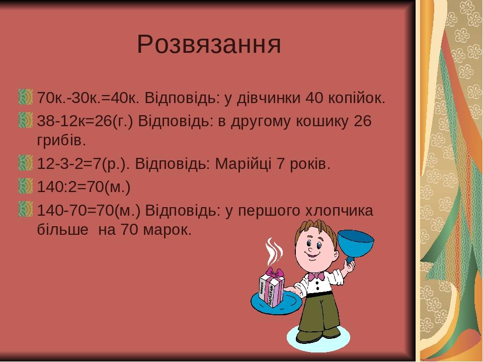 Розвязання 70к.-30к.=40к. Відповідь: у дівчинки 40 копійок. 38-12к=26(г.) Відповідь: в другому кошику 26 грибів. 12-3-2=7(р.). Відповідь: Марійці 7...