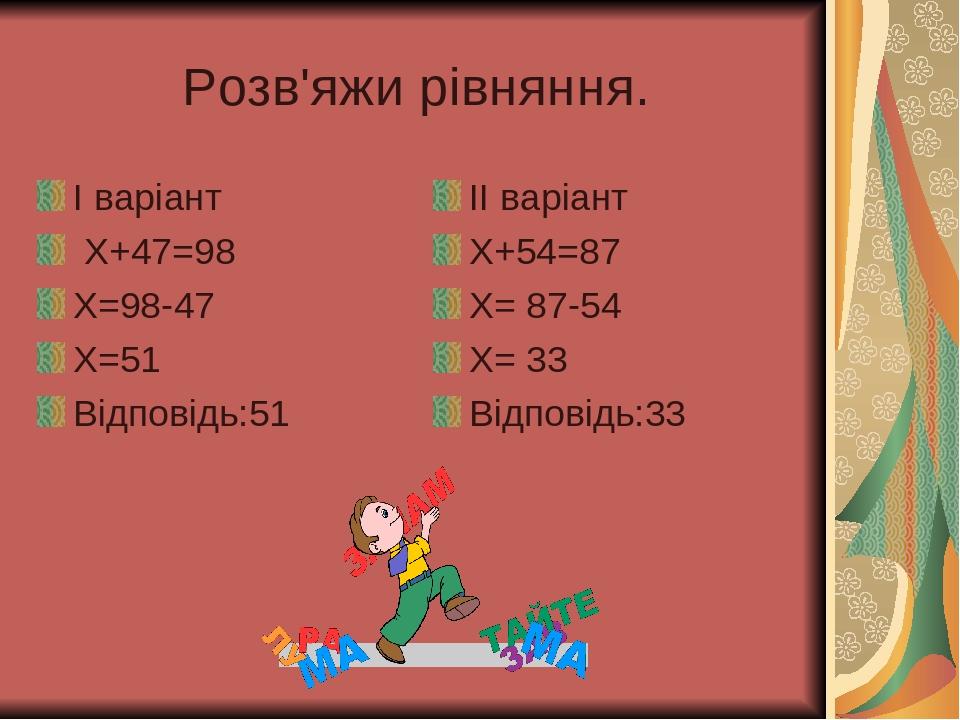 Розв'яжи рівняння. І варіант Х+47=98 Х=98-47 Х=51 Відповідь:51 ІІ варіант Х+54=87 Х= 87-54 Х= 33 Відповідь:33
