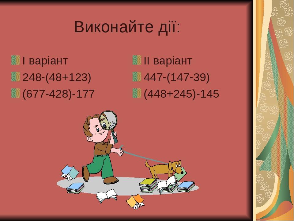 Виконайте дії: І варіант 248-(48+123) (677-428)-177 ІІ варіант 447-(147-39) (448+245)-145