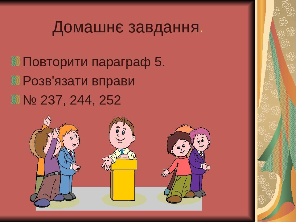 Домашнє завдання. Повторити параграф 5. Розв'язати вправи № 237, 244, 252