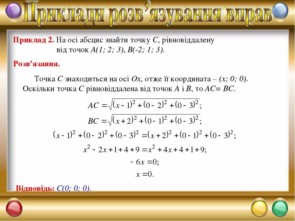Приклад 2. На осі абсцис знайти точку С, рівновіддалену від точок А(1; 2; 3), В(-2; 1; 3). Точка С знаходиться на осі Ox, отже її координата – (х; ...