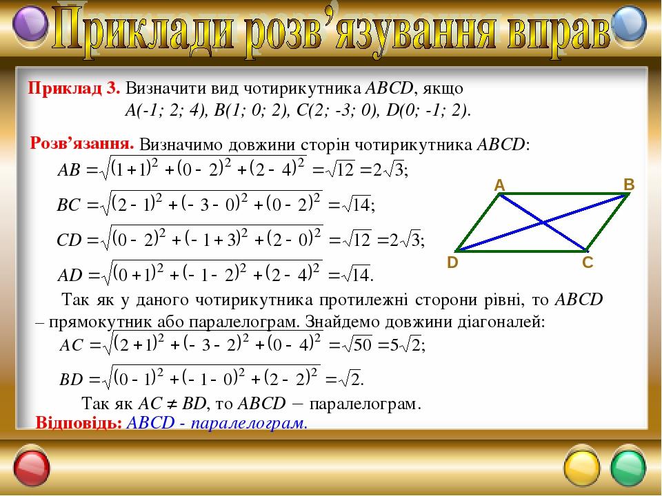Приклад 3. Визначити вид чотирикутника ABCD, якщо А(-1; 2; 4), В(1; 0; 2), С(2; -3; 0), D(0; -1; 2). Розв'язання. Так як у даного чотирикутника про...
