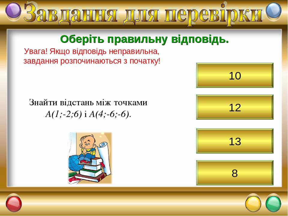 12 Оберіть правильну відповідь. Увага! Якщо відповідь неправильна, завдання розпочинаються з початку! Знайти відстань між точками А(1;-2;6) і А(4;-...