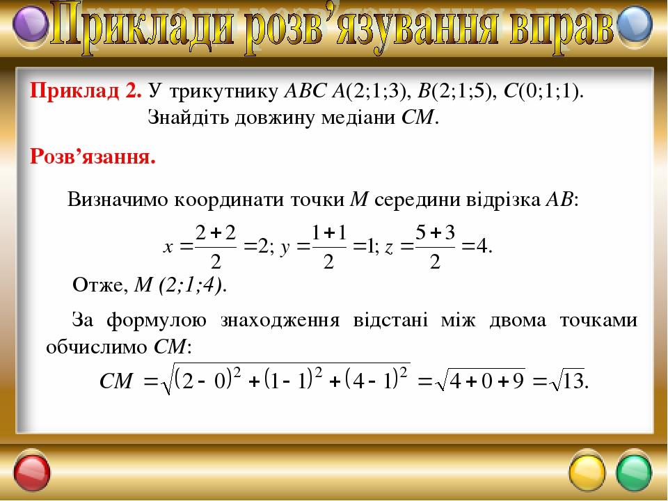 Приклад 2. У трикутнику ABC A(2;1;3), B(2;1;5), C(0;1;1). Знайдіть довжину медіани СМ. Розв'язання. За формулою знаходження відстані між двома точк...