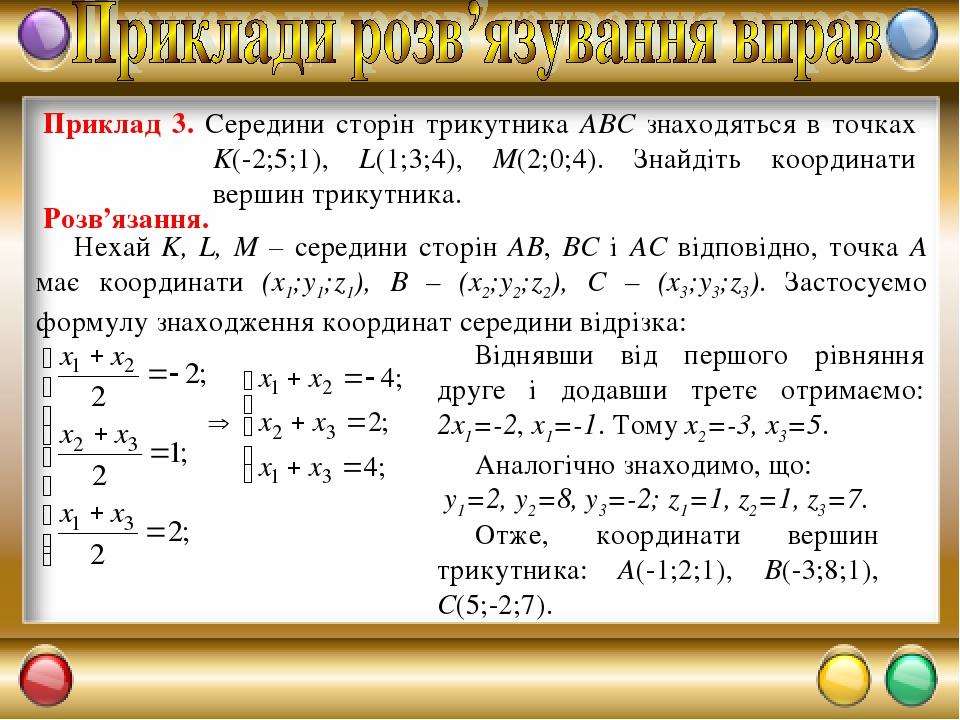 Приклад 3. Середини сторін трикутника ABC знаходяться в точках K(-2;5;1), L(1;3;4), M(2;0;4). Знайдіть координати вершин трикутника. Розв'язання. Н...