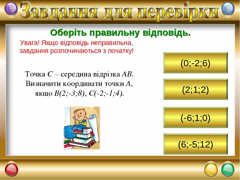 (2;1;2) Оберіть правильну відповідь. Увага! Якщо відповідь неправильна, завдання розпочинаються з початку! Точка С – середина відрізка АВ. Визначит...