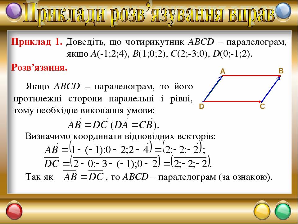 Якщо ABCD – паралелограм, то його протилежні сторони паралельні і рівні, тому необхідне виконання умови: Приклад 1. Доведіть, що чотирикутник ABCD ...