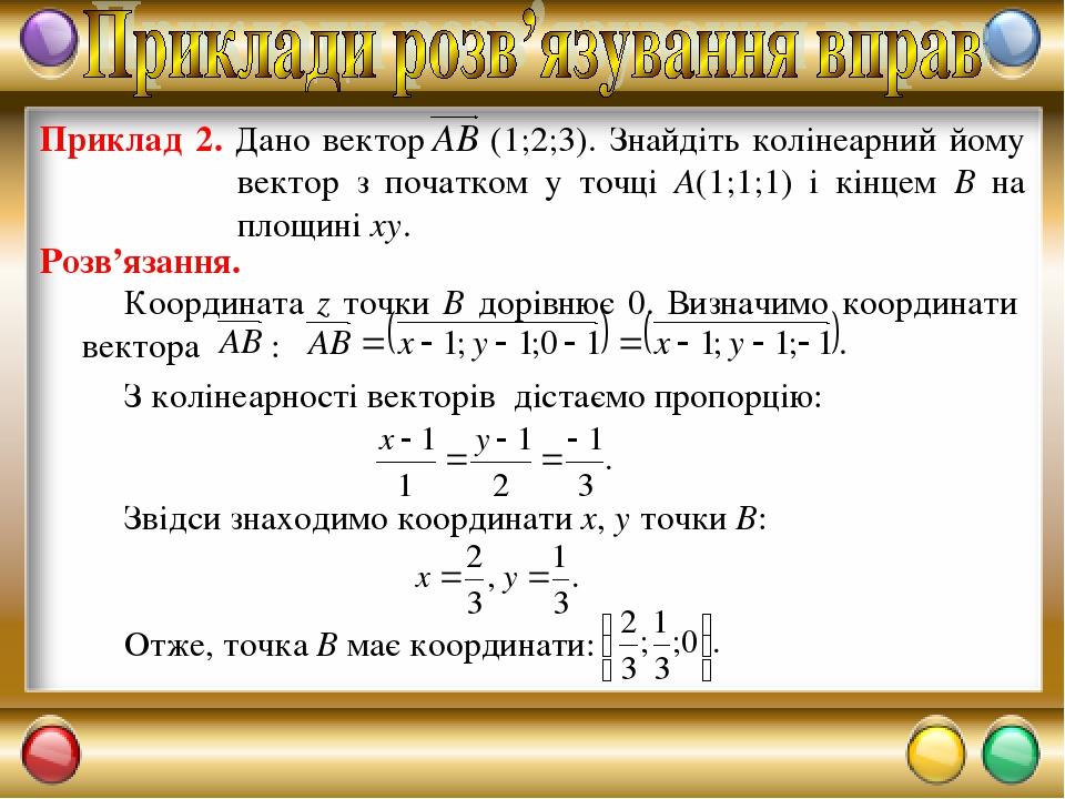 Розв'язання. З колінеарності векторів дістаємо пропорцію: Звідси знаходимо координати х, у точки В: Отже, точка В має координати: