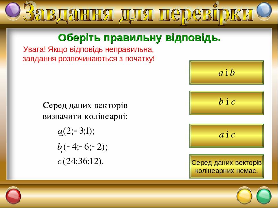 Оберіть правильну відповідь. Увага! Якщо відповідь неправильна, завдання розпочинаються з початку! Серед даних векторів визначити колінеарні: Серед...